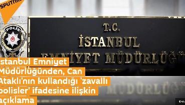 İstanbul Emniyet Müdürlüğünden, Can Ataklı'nın kullandığı 'zavallı polisler' ifadesine ilişkin açıklama