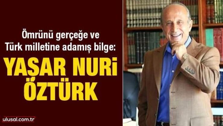 Ömrünü gerçeğe ve Türk milletine adamış bilge: Yaşar Nuri Öztürk