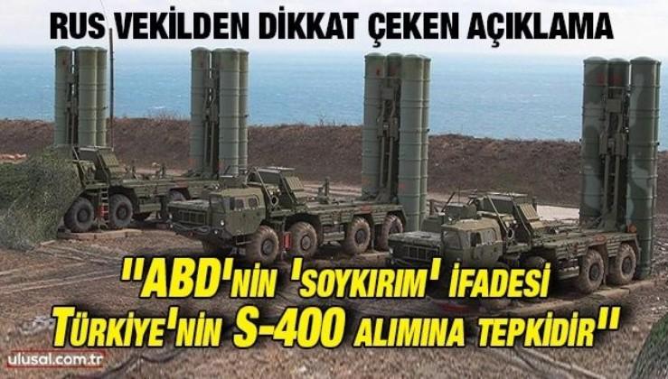 Rus vekilden dikkat çeken açıklama: ''ABD'nin 'soykırım' ifadesi Türkiye'nin S-400 alımına tepkidir''