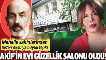 Mehmet Âkif Ersoy'un oturduğu ev güzellik salonu oldu! Sezen Aksu'ya büyük tepki