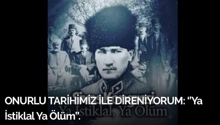 ONURLU TARİHİMİZ İLE DİRENİYORUM: ''Ya İstiklal Ya Ölüm''.