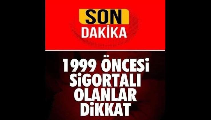 1999 Öncesi Sigortalı Olanlar Dikkat..