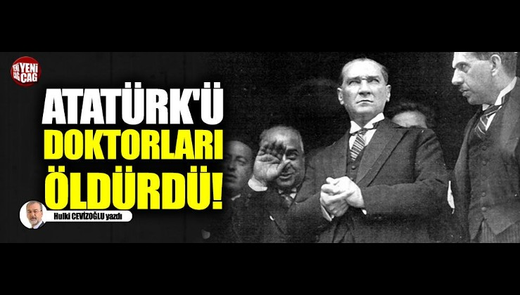 ATATÜRK'Ü DOKTORLARI ÖLDÜRDÜ !
