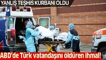 ABD'de Türk vatandaşını öldüren ihmal! Yanlış teşhis kurbanı oldu