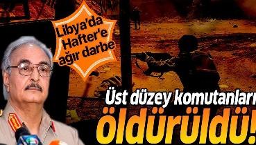 Son dakika: Libya'da Hafter'e ağır darbe: Üst düzey komutanları öldürüldü!