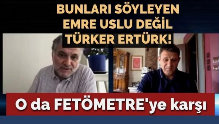 O da FETÖMETRE'ye karşı… Bunları söyleyen Emre Uslu değil Türker Ertürk!