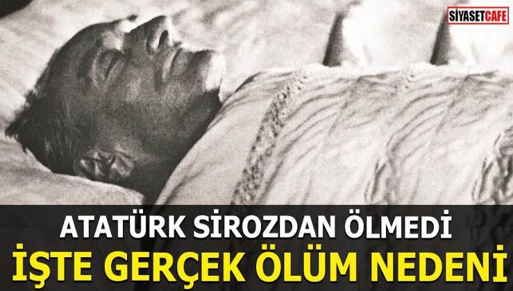 Atatürk sirozdan ölmedi! İşte gerçek ölüm nedeni