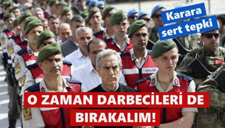 Karara sert tepki: O zaman savaş var diye FETÖ'cü subayları da bırakalım!