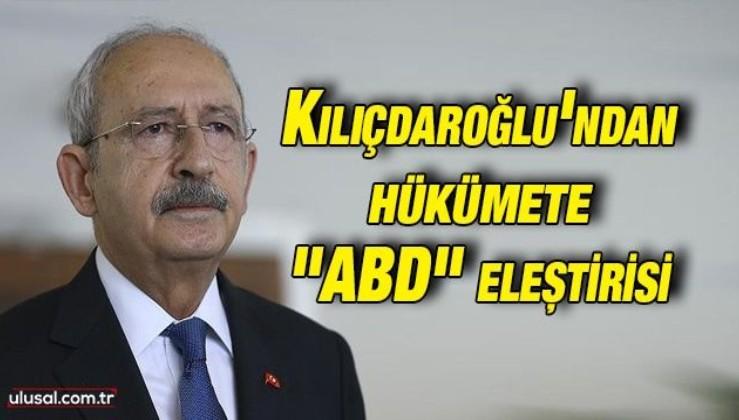 """Kılıçdaroğlu'ndan hükümete """"ABD"""" eleştirisi"""
