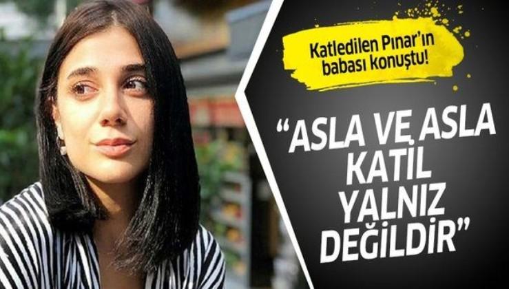 """Katledilen Pınar'ın babası: """"Kızımın katili yalnız değil"""""""