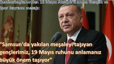 """""""Samsun'da yakılan meşaleyi taşıyan gençlerimiz, 19 Mayıs ruhunu anlamanız büyük önem taşıyor"""""""