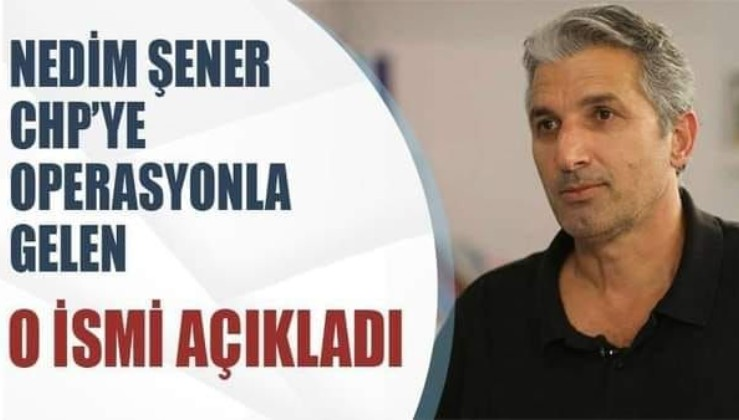 Nedim Şener CHP'ye operasyonla gelen o ismi açıkladı!