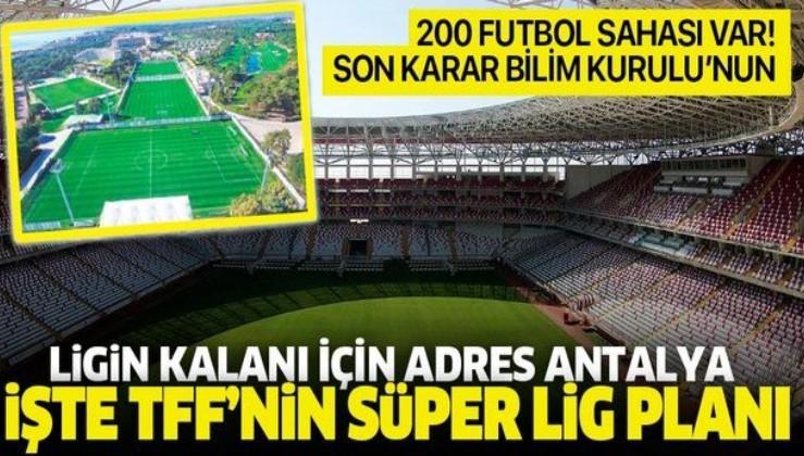 Ligin kalanı için adres Antalya olarak belirlendi: İşte TFF'nin Süper Lig planı