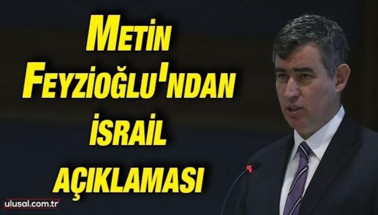 Metin Feyzioğlu'ndan İsrail açıklaması