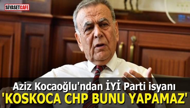 Aziz Kocaoğlu'ndan partisine sert ittifak eleştirisi: Koskoca CHP...