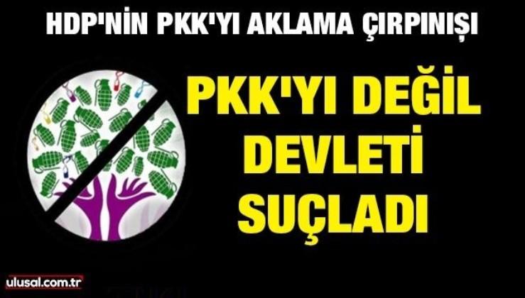 HDP'nin PKK'yı aklama çırpınışı: PKK'yı değil devleti suçladı