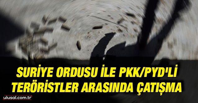 Suriye Ordusu ile PKK/PYD'li teröristler arasında çatışma