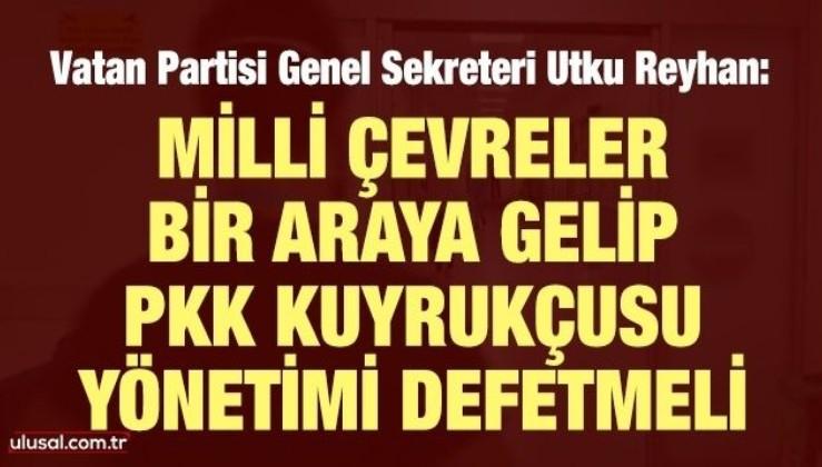 Utku Reyhan: Milli çevreler bir araya gelip PKK kuyrukçusu yönetimi defetmeli