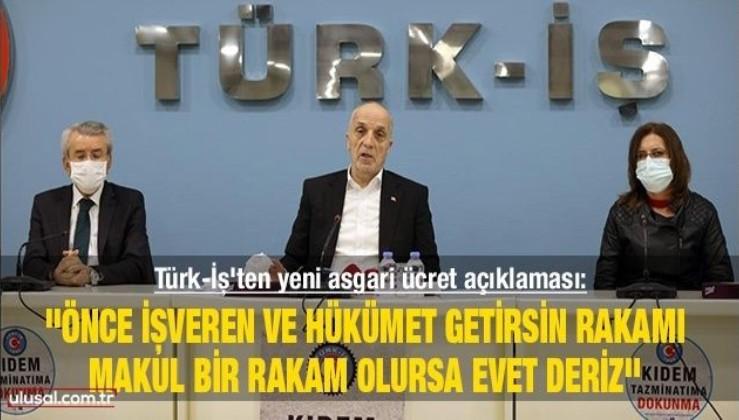 Türk-İş'ten yeni asgari ücret açıklaması: ''Önce işveren ve hükümet getirsin rakamı, makul bir rakam olursa evet deriz''