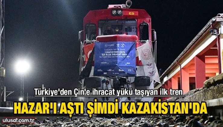 Türkiye'den Çin'e ihracat yükü taşıyan ilk tren Kazakistan'a vardı