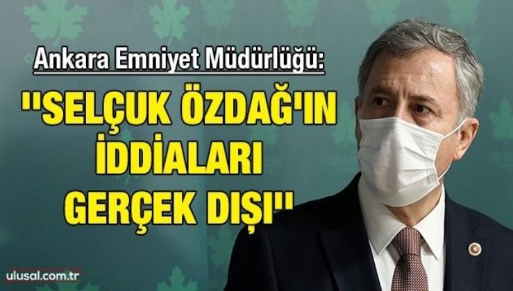 Ankara Emniyet Müdürlüğü: ''Selçuk Özdağ'ın iddiaları gerçek dışı''