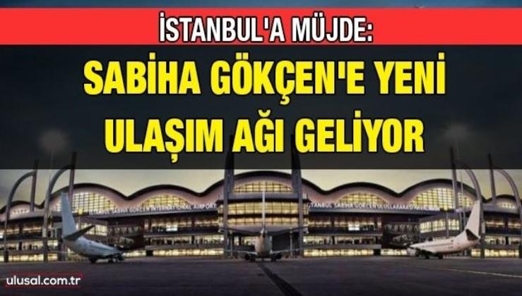 İstanbul'a müjde: Sabiha Gökçen'e yeni ulaşım ağı geliyor