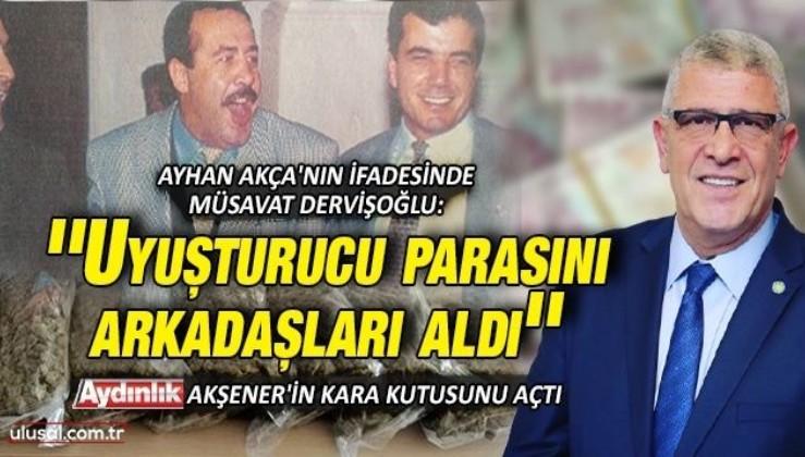 Özel Timci Ayhan Akça'nın ifadesinde Müsavat Dervişoğlu: ''Uyuşturucu parasını arkadaşları aldı''