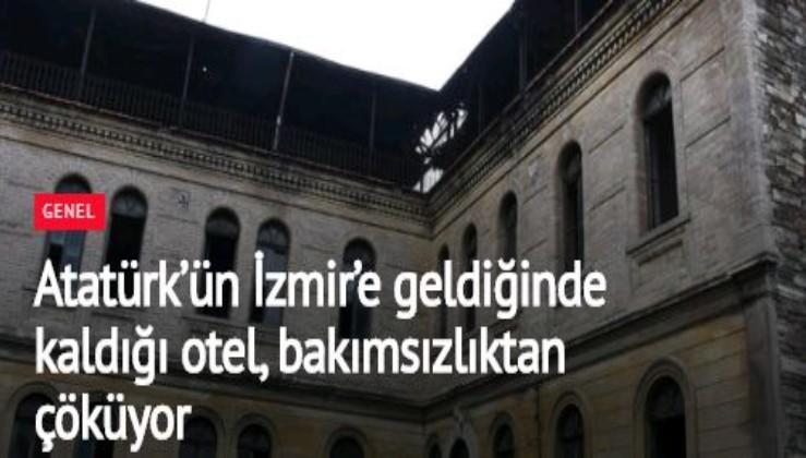 Atatürk'ün İzmir'e geldiğinde kaldığı otel, bakımsızlıktan çöküyor