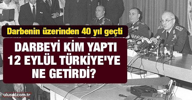 Darbenin üzerinden 40 yıl geçti! Darbeyi kim yaptı, 12 Eylül Türkiye'ye ne getirdi?