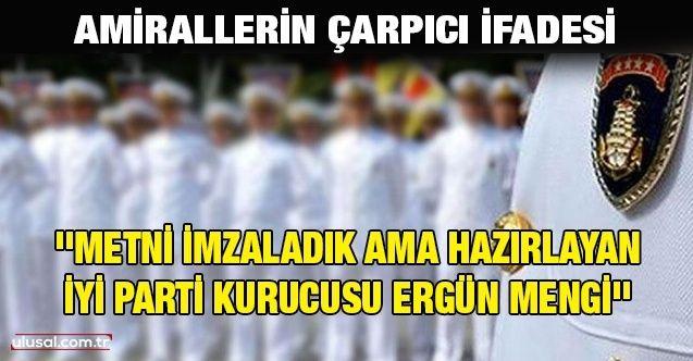 Amirallerin çarpıcı ifadesi: ''Metni imzaladık ama hazırlayan İyi Parti kurucusu Ergün Mengi''