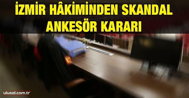 İzmir hâkiminden skandal ankesör kararı