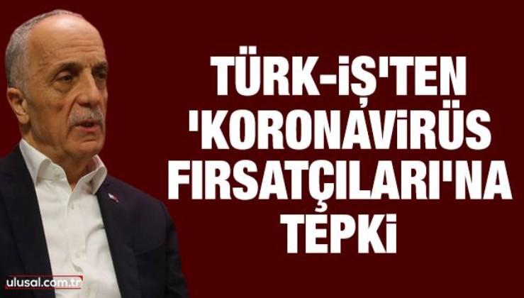 Türk-İş'ten 'koronavirüs fırsatçıları'na tepki