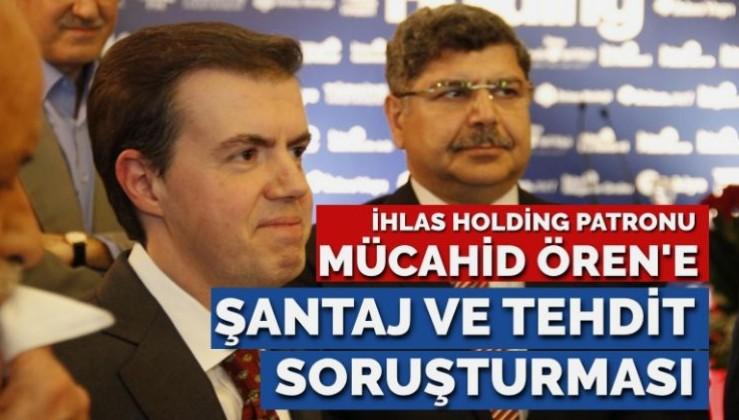 İhlas Holding'in patronu Mücahid Ören hakkında 'tehdit, şantaj ve iftira' soruşturması