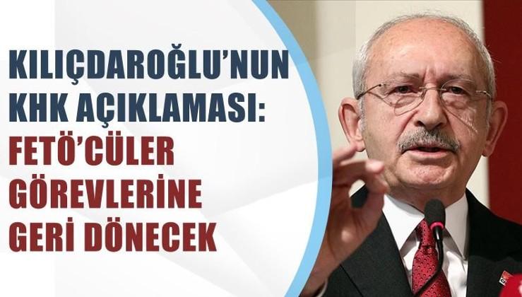 Kılıçdaroğlu'nun KHK açıklaması:FETÖ'cüler görevlerine geri dönecek
