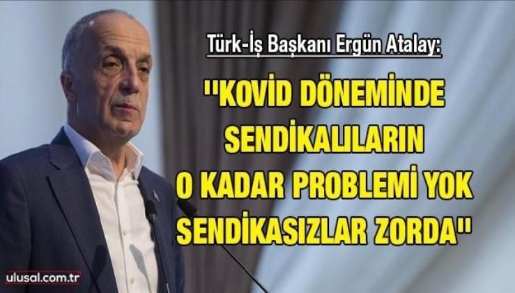 Türk-İş Başkanı Ergün Atalay: ''Kovid döneminde sendikalıların o kadar problemi yok sendikasızlar zorda''