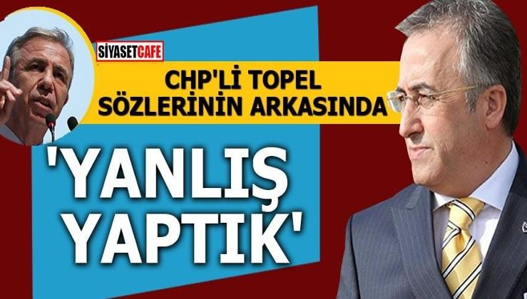 CHP'li Topel sözlerinin arkasında 'Yanlış yaptık'