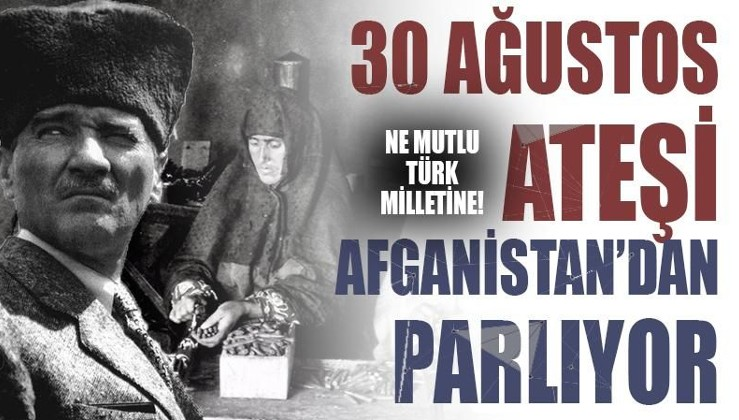 Ne mutlu Türk milletine: 30 Ağustos Ateşi Afganistan'dan Parlıyor