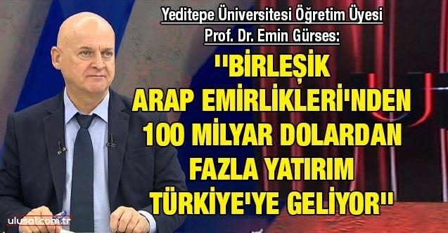 Yeditepe Üniversitesi Öğretim Üyesi Prof. Dr. Emin Gürses: ''Birleşik Arap Emirlikleri'nden 100 milyar dolardan fazla yatırım Türkiye'ye geliyor''