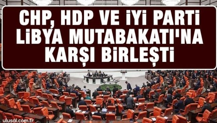 CHP, HDP ve İyi Parti Libya Mutabakatı'na karşı birleşti