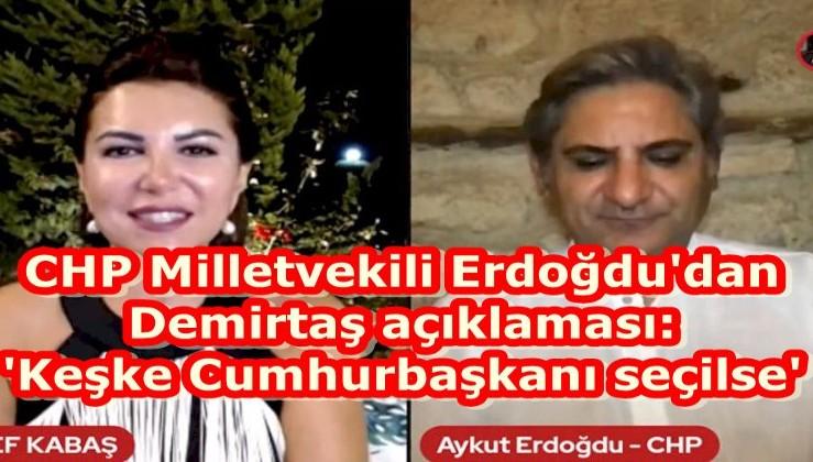 CHP Milletvekili Erdoğdu'dan Demirtaş açıklaması: 'Keşke Cumhurbaşkanı seçilse'