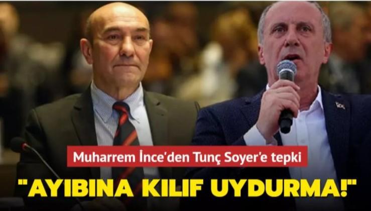 Muharrem İnce, Tunç Soyer'e seslendi: Ayıbına kılıf uydurma!