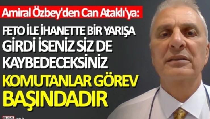 Amiral Mustafa Özbey'den Can Ataklı'ya: FETO ile ihanette bir yarışa girdi iseniz siz de kaybedeceksiniz! Komutanlar görev başındadır