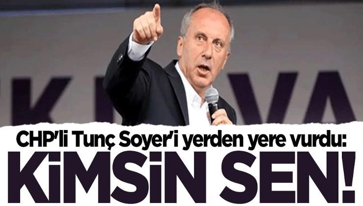 Muharrem İnce'den CHP'li Tunç Soyer'e sert tepki: Kimsin sen!