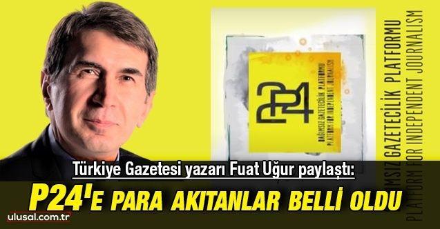 Türkiye Gazetesi yazarı Fuat Uğur paylaştı: P24'e para akıtanlar belli oldu