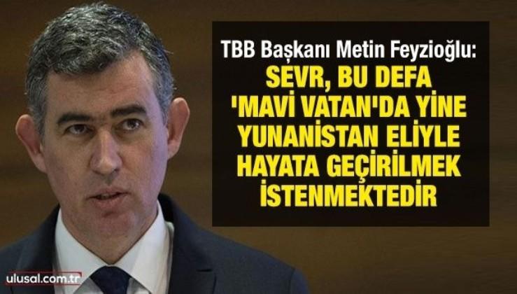 TBB Başkanı Metin Feyzioğlu: Sevr, bu defa 'Mavi Vatan'da yine Yunanistan eliyle hayata geçirilmek istenmektedir