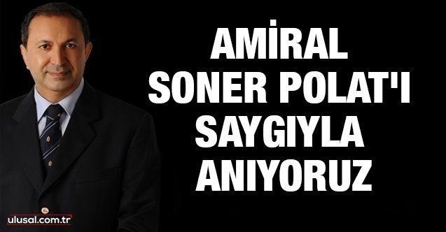 Amiral Soner Polat'ı saygıyla anıyoruz
