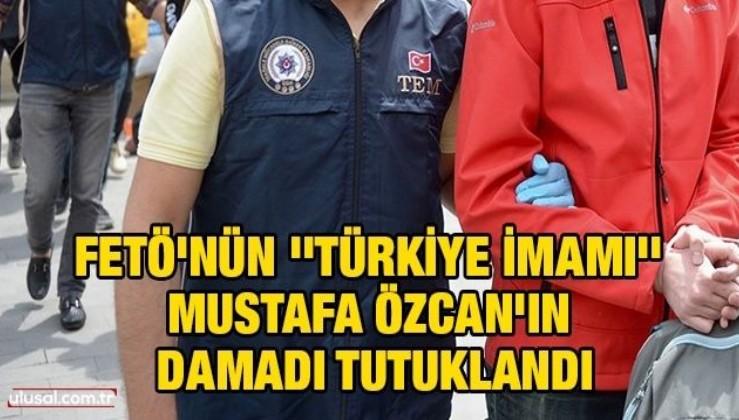 FETÖ'nün ''Türkiye imamı'' Mustafa Özcan'ın damadı tutuklandı