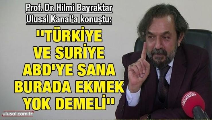 Prof. Dr. Hilmi Bayraktar Ulusal Kanal'a konuştu: ''Türkiye ve Suriye, ABD'ye sana burada ekmek yok demeli''