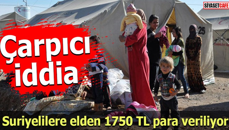 Çarpıcı iddia: Suriyelilere elden 1750 TL para veriliyor