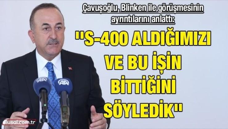 Çavuşoğlu, Blinken ile görüşmesinin ayrıntılarını anlattı: ''S-400 aldığımızı ve bu işin bittiğini söyledik''